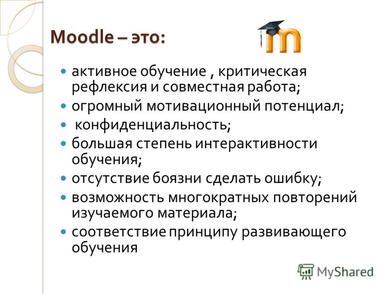 Moodle – это : активное обучение, критическая рефлексия и совместная работа ; огромный мотивационный потенциал ; конфиденциальность ; большая степень интерактивности обучения ; отсутствие боязни сделать ошибку ; возможность многократных повторений из