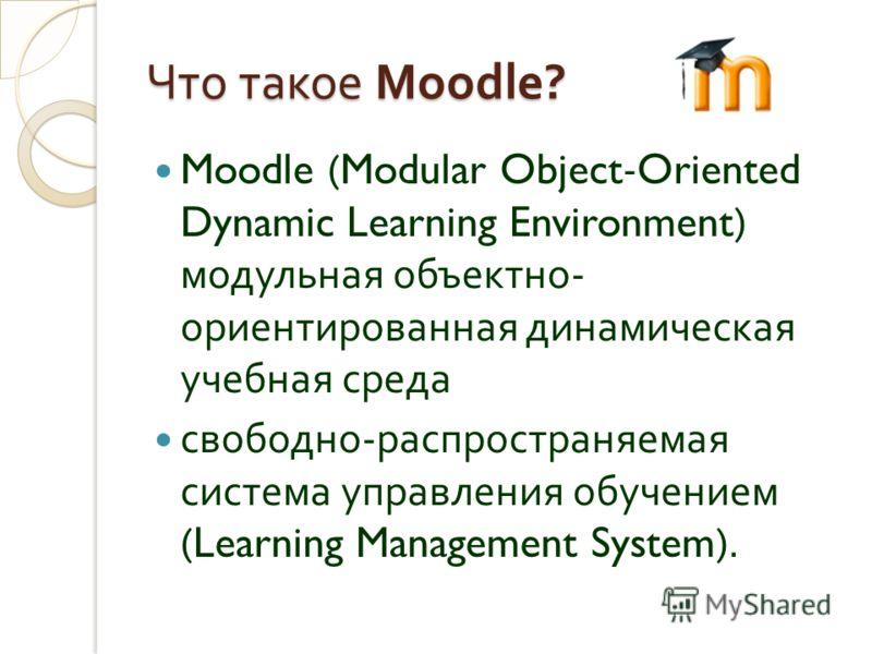 Что такое Moodle? Moodle (Modular Object-Oriented Dynamic Learning Environment) модульная объектно - ориентированная динамическая учебная среда свободно - распространяемая система управления обучением (Learning Management System).