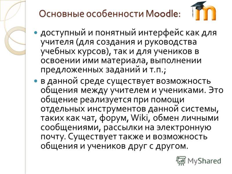 Основные особенности Moodle: доступный и понятный интерфейс как для учителя ( для создания и руководства учебных курсов ), так и для учеников в освоении ими материала, выполнении предложенных заданий и т. п.; в данной среде существует возможность общ