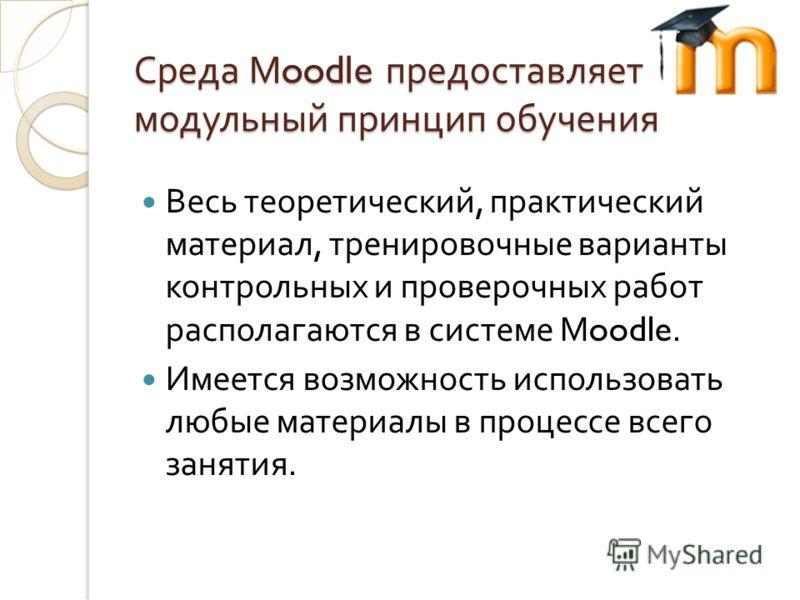 Среда Moodle предоставляет модульный принцип обучения Весь теоретический, практический материал, тренировочные варианты контрольных и проверочных работ располагаются в системе Moodle. Имеется возможность использовать любые материалы в процессе всего