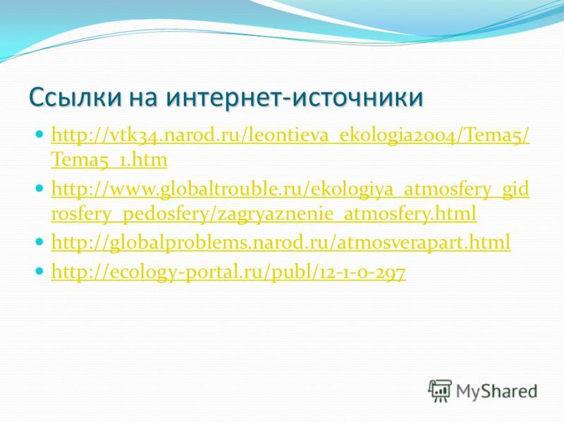 Ссылки на интернет-источники http://vtk34.narod.ru/leontieva_ekologia2004/Tema5/ Tema5_1. htm http://vtk34.narod.ru/leontieva_ekologia2004/Tema5/ Tema5_1. htm http://www.globaltrouble.ru/ekologiya_atmosfery_gid rosfery_pedosfery/zagryaznenie_atmosfer