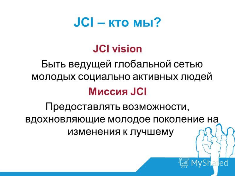 JCI – кто мы? JCI vision Быть ведущей глобальной сетью молодых социально активных людей Миссия JCI Предоставлять возможности, вдохновляющие молодое поколение на изменения к лучшему