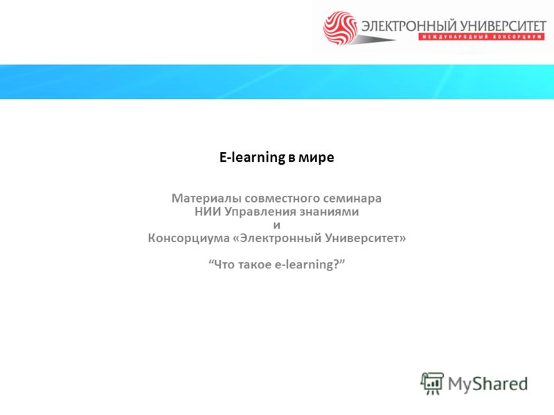 E-learning в мире Материалы совместного семинара НИИ Управления знаниями и Консорциума «Электронный Университет» Что такое e-learning?