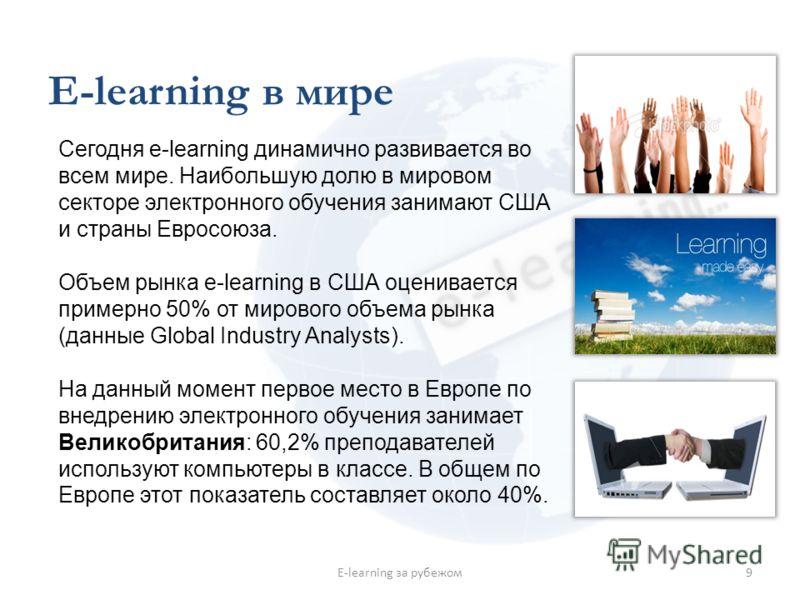 E-learning в мире 9E-learning за рубежом Сегодня e-learning динамично развивается во всем мире. Наибольшую долю в мировом секторе электронного обучения занимают США и страны Евросоюза. Объем рынка e-learning в США оценивается примерно 50% от мирового