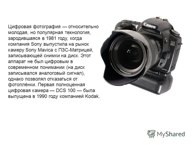 Цифровая фотография относительно молодая, но популярная технология, зародившаяся в 1981 году, когда компания Sony выпустила на рынок камеру Sony Mavica с ПЗС-Матрицей, записывающей снимки на диск. Этот аппарат не был цифровым в современном понимании