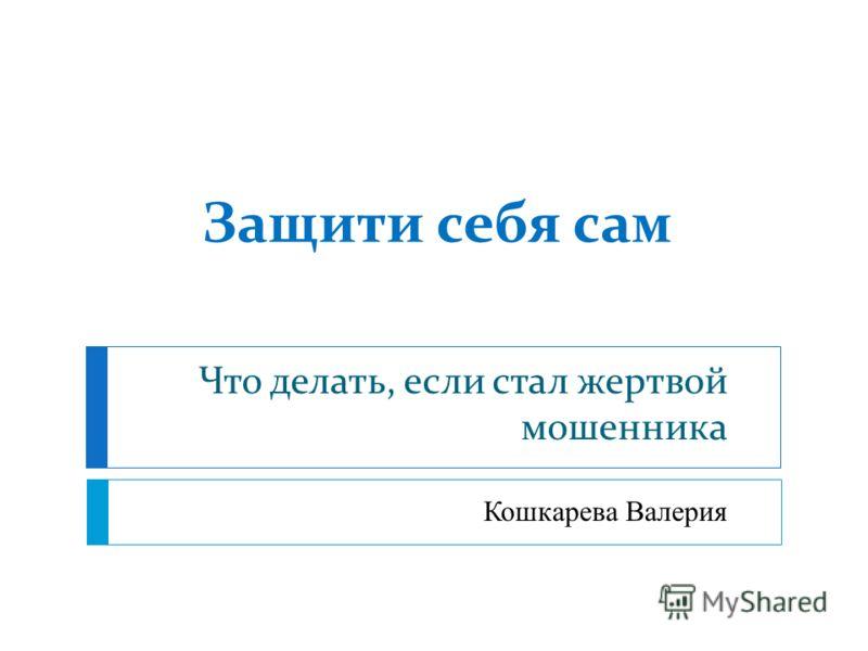 Защити себя сам Что делать, если стал жертвой мошенника Кошкарева Валерия