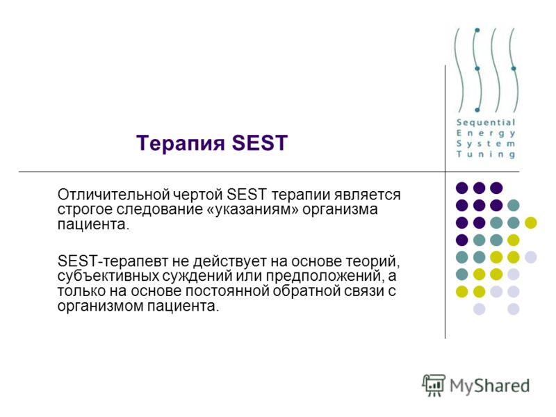 Терапия SEST Отличительной чертой SEST терапии является строгое следование «указаниям» организма пациента. SEST-терапевт не действует на основе теорий, субъективных суждений или предположений, а только на основе постоянной обратной связи с организмом