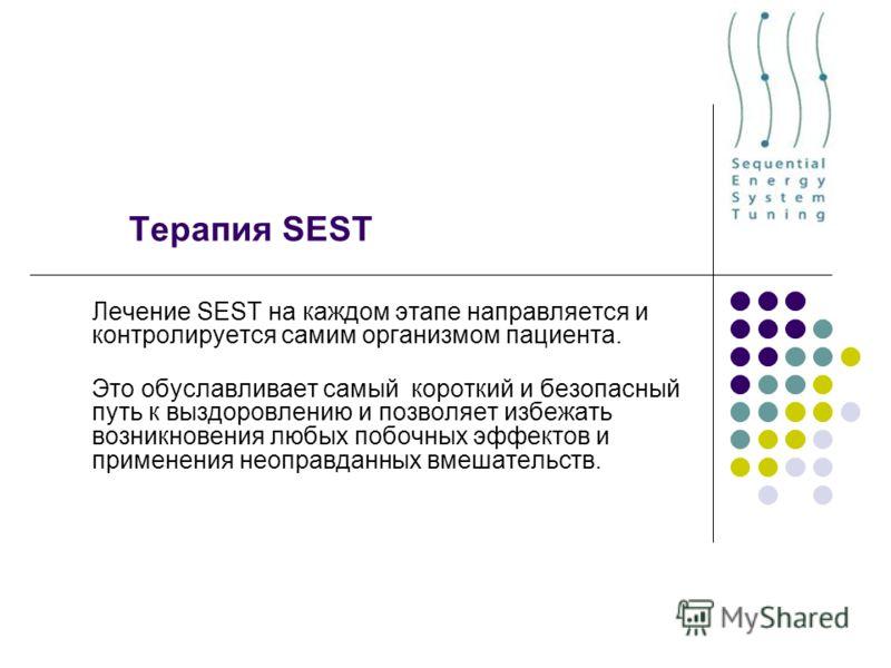Терапия SEST Лечение SEST на каждом этапе направляется и контролируется самим организмом пациента. Это обуславливает самый короткий и безопасный путь к выздоровлению и позволяет избежать возникновения любых побочных эффектов и применения неоправданны