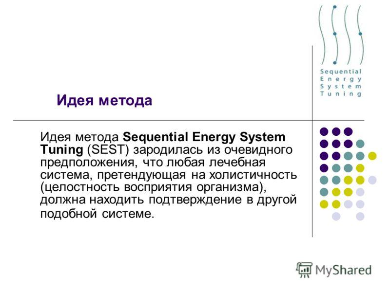 Идея метода Идея метода Sequential Energy System Tuning (SEST) зародилась из очевидного предположения, что любая лечебная система, претендующая на холистичность (целостность восприятия организма), должна находить подтверждение в другой подобной систе