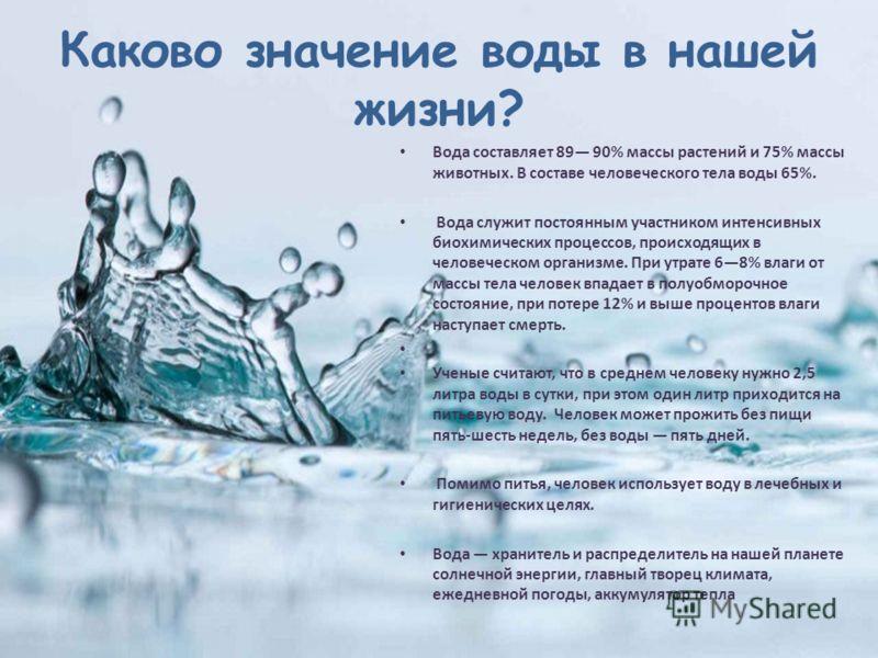 Каково значение воды в нашей жизни? Вода составляет 89 90% массы растений и 75% массы животных. В составе человеческого тела воды 65%. Вода служит постоянным участником интенсивных биохимических процессов, происходящих в человеческом организме. При у