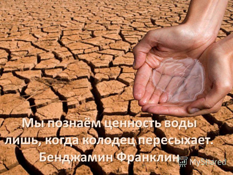 Мы познаём ценность воды лишь, когда колодец пересыхает. Бенджамин Франклин
