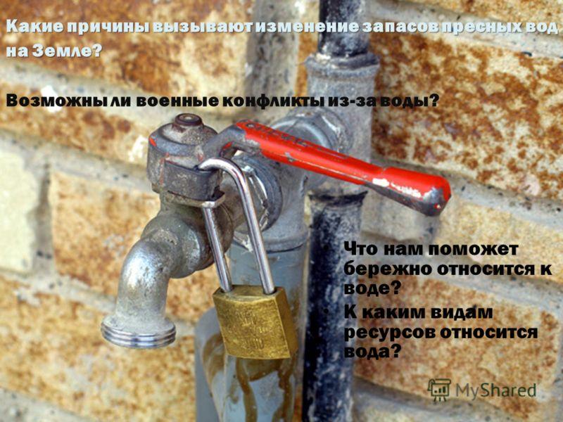 Какие причины вызывают изменение запасов пресных вод на Земле? Возможны ли военные конфликты из-за воды? Что нам поможет бережно относится к воде? К каким видам ресурсов относится вода?