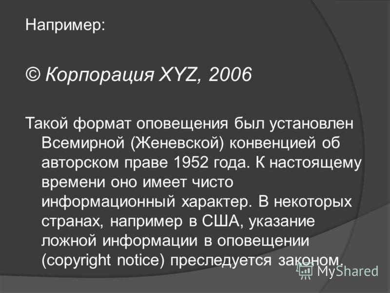 Например: © Корпорация XYZ, 2006 Такой формат оповещения был установлен Всемирной (Женевской) конвенцией об авторском праве 1952 года. К настоящему времени оно имеет чисто информационный характер. В некоторых странах, например в США, указание ложной