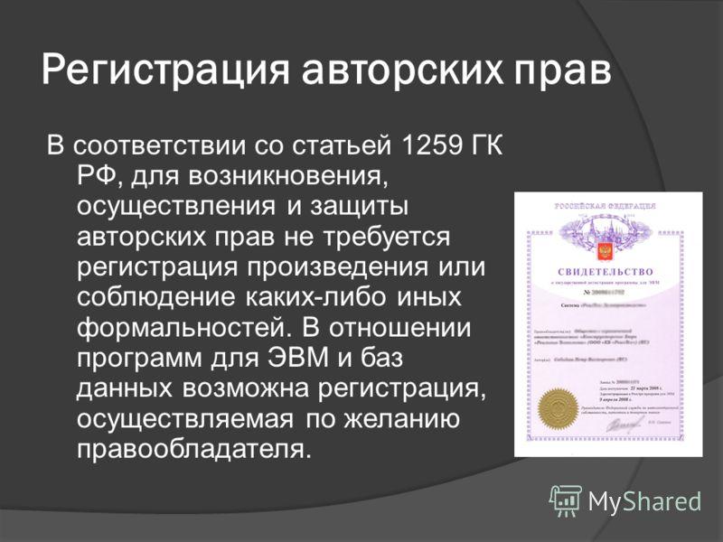 Регистрация авторских прав В соответствии со статьей 1259 ГК РФ, для возникновения, осуществления и защиты авторских прав не требуется регистрация произведения или соблюдение каких-либо иных формальностей. В отношении программ для ЭВМ и баз данных во