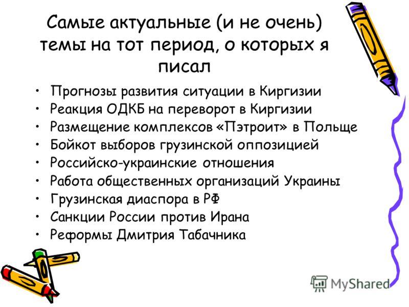 Самые актуальные (и не очень) темы на тот период, о которых я писал Прогнозы развития ситуации в Киргизии Реакция ОДКБ на переворот в Киргизии Размещение комплексов «Пэтроит» в Польще Бойкот выборов грузинской оппозицией Российско-украинские отношени