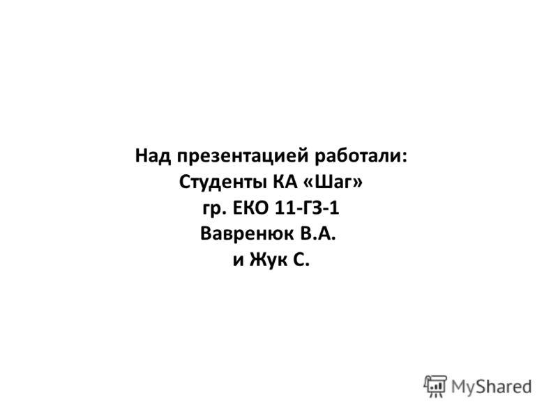 Над презентацией работали: Студенты КА «Шаг» гр. ЕКО 11-ГЗ-1 Вавренюк В.А. и Жук С.