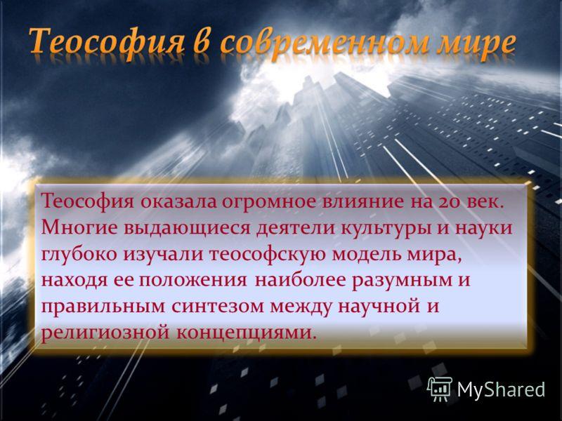 Теософия оказала огромное влияние на 20 век. Многие выдающиеся деятели культуры и науки глубоко изучали теософскую модель мира, находя ее положения наиболее разумным и правильным синтезом между научной и религиозной концепциями.