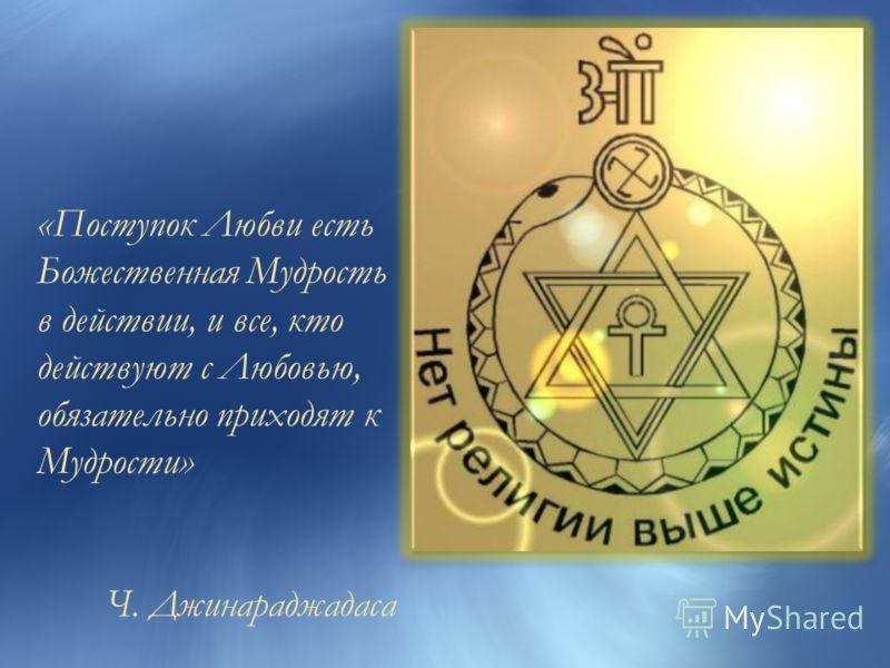 «Поступок Любви есть Божественная Мудрость в действии, и все, кто действуют с Любовью, обязательно приходят к Мудрости» Ч. Джинараджадаса