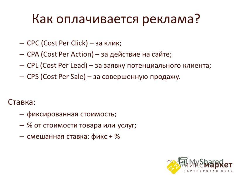 Как оплачивается реклама? – CPC (Cost Per Click) – за клик; – CPA (Cost Per Action) – за действие на сайте; – CPL (Cost Per Lead) – за заявку потенциального клиента; – CPS (Cost Per Sale) – за совершенную продажу. Ставка: – фиксированная стоимость; –