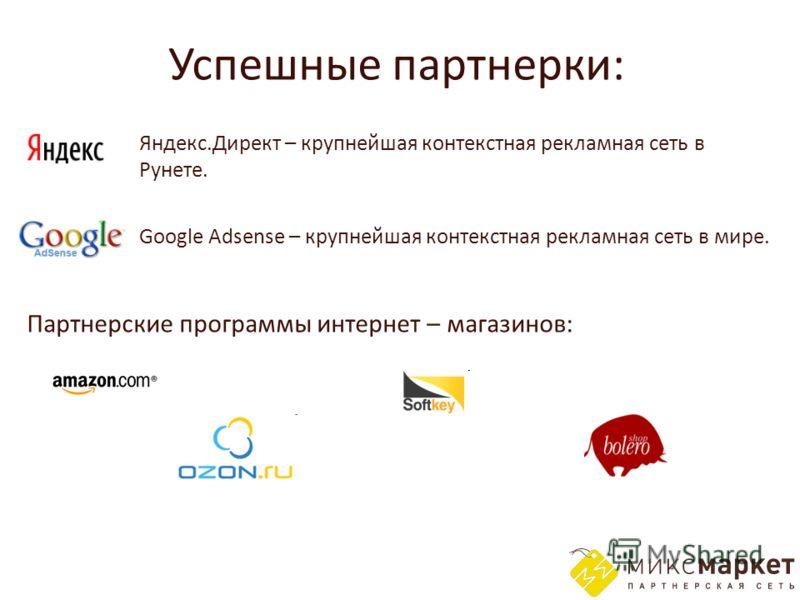 Успешные партнерки: Яндекс.Директ – крупнейшая контекстная рекламная сеть в Рунете. Партнерские программы интернет – магазинов: Google Adsense – крупнейшая контекстная рекламная сеть в мире.