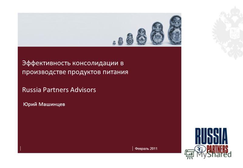 Февраль 2011 Эффективность консолидации в производстве продуктов питания Russia Partners Advisors Юрий Машинцев
