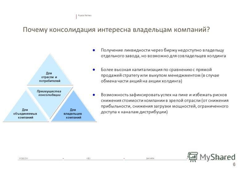Russia Partners MOSCOW+ KIEV+ SAMARA+ NEW YORK 6 Почему консолидация интересна владельцам компаний? Получение ликвидности через биржу недоступно владельцу отдельного завода, но возможно для совладельцев холдинга Более высокая капитализация по сравнен