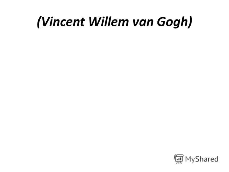 (Vincent Willem van Gogh)