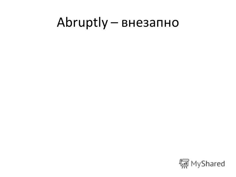Abruptly – внезапно