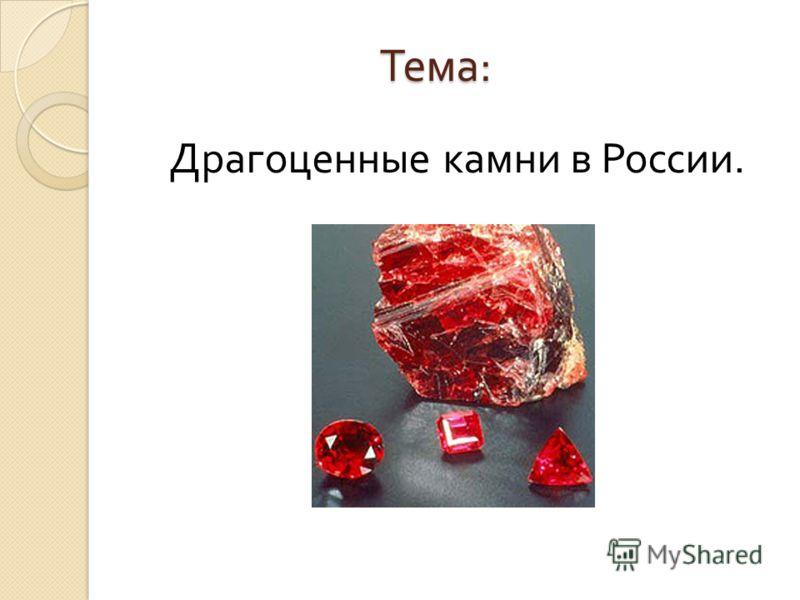 Тема : Драгоценные камни в России.