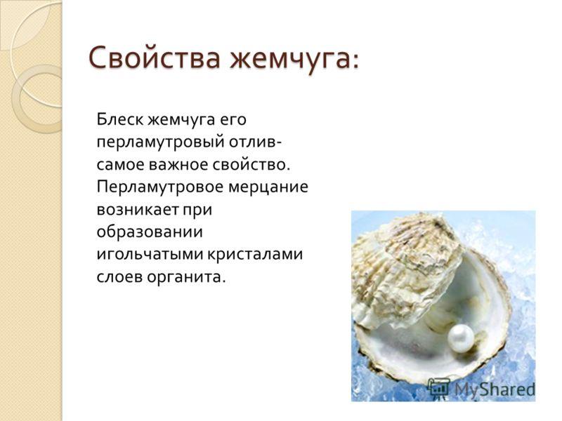 Свойства жемчуга : Блеск жемчуга его перламутровый отлив - самое важное свойство. Перламутровое мерцание возникает при образовании игольчатыми кристаллами слоев органиста.
