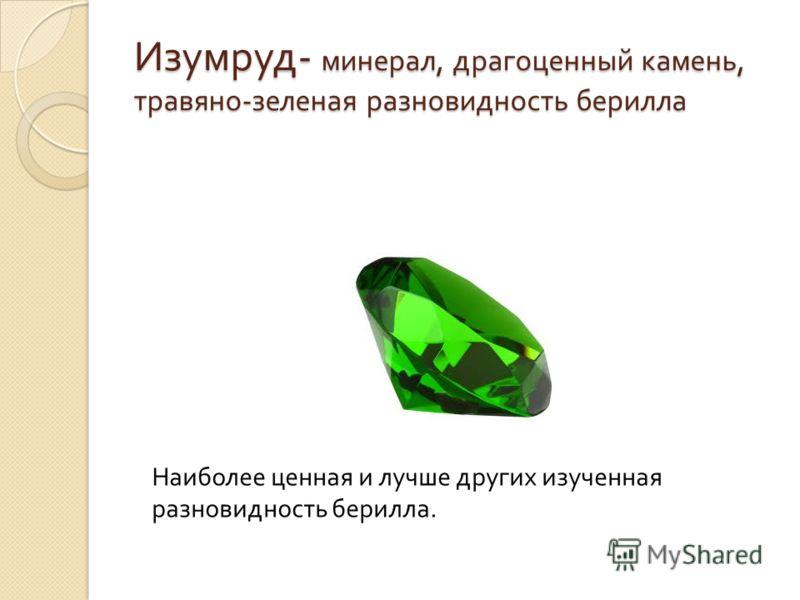Изумруд - минерал, драгоценный камень, травяно - зеленая разновидность берилла Наиболее ценная и лучше других изученная разновидность берилла.