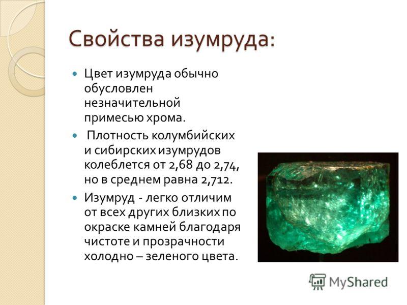 Свойства изумруда : Цвет изумруда обычно обусловлен незначительной примесью хрома. Плотность колумбийских и сибирских изумрудов колеблется от 2,68 до 2,74, но в среднем равна 2,712. Изумруд - легко отличим от всех других близких по окраске камней бла