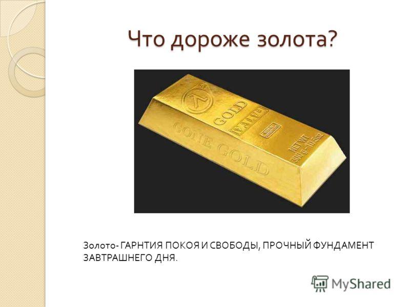 Что дороже золота ? Золото - ГАРНТИЯ ПОКОЯ И СВОБОДЫ, ПРОЧНЫЙ ФУНДАМЕНТ ЗАВТРАШНЕГО ДНЯ.