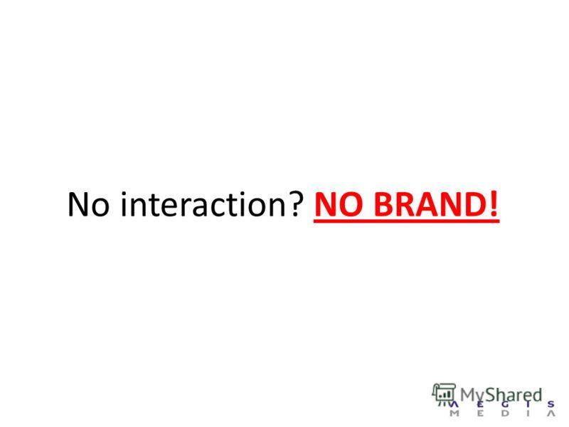No interaction? NO BRAND!