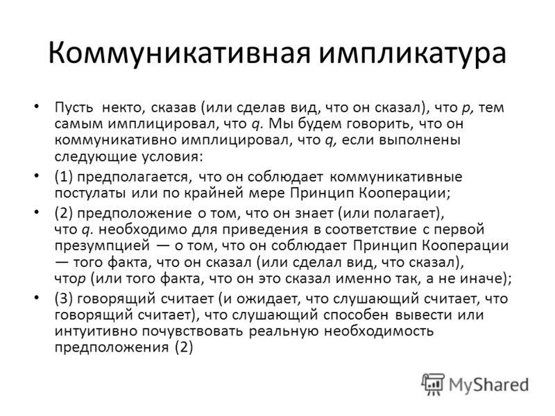 Коммуникативная импликантура Пусть некто, сказав (или сделав вид, что он сказал), что р, тем самым имплицировал, что q. Мы будем говорить, что он коммуникативно имплицировал, что q, если выполнены следующие условия: (1) предполагается, что он соблюда