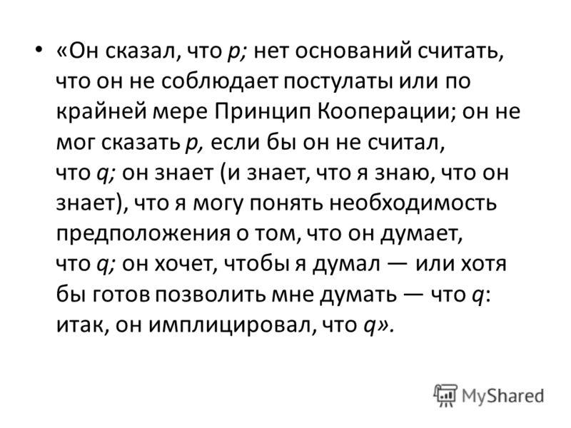 «Он сказал, что р; нет оснований считать, что он не соблюдает постулаты или по крайней мере Принцип Кооперации; он не мог сказать р, если бы он не считал, что q; он знает (и знает, что я знаю, что он знает), что я могу понять необходимость предположе
