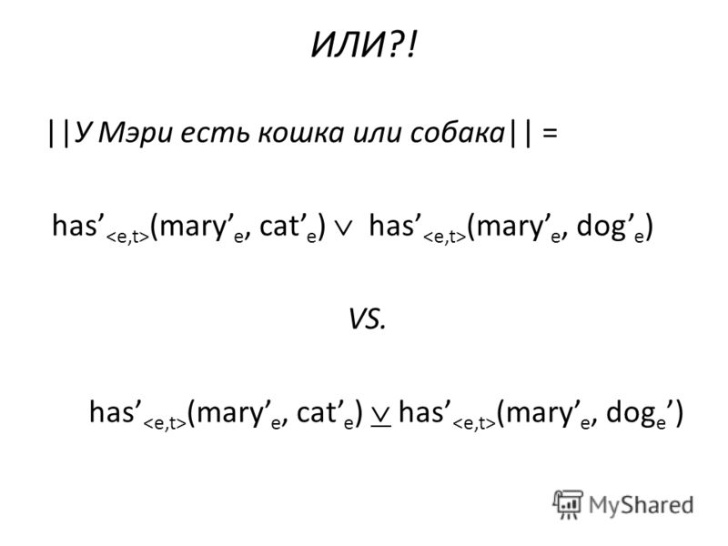 ИЛИ?! ||У Мэри есть кошка или собака|| = has (mary e, cat e ) has (mary e, dog e ) VS. has (mary e, cat e ) has (mary e, dog e )