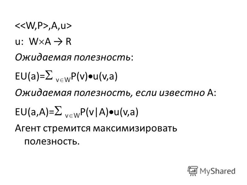 ,A,u> u: W A R Ожидаемая полезность: EU(a)= v W P(v) u(v,a) Ожидаемая полезность, если известно A: EU(a,A)= v W P(v|A) u(v,a) Агент стремится максимизировать полезность.