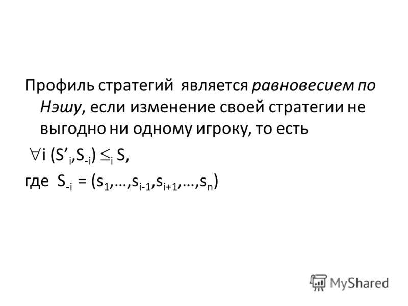 Профиль стратегий является равновесием по Нэшу, если изменение своей стратегии не выгодно ни одному игроку, то есть i (S i,S -i ) i S, где S -i = (s 1,…,s i-1,s i+1,…,s n )