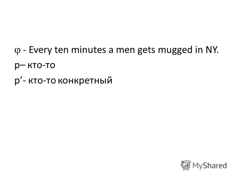 - Every ten minutes a men gets mugged in NY. p– кто-то p- кто-то конкретный