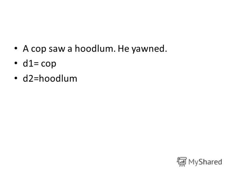A cop saw a hoodlum. He yawned. d1= cop d2=hoodlum