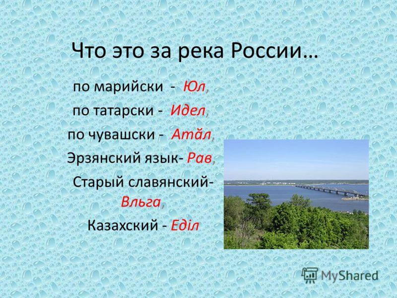 Что это за река России… по марийски - Юл, по татарски - Идел, по чувашски - Атӑл, Эрзянский язык- Рав, Старый славянский- Вльга, Казахский - Едiл