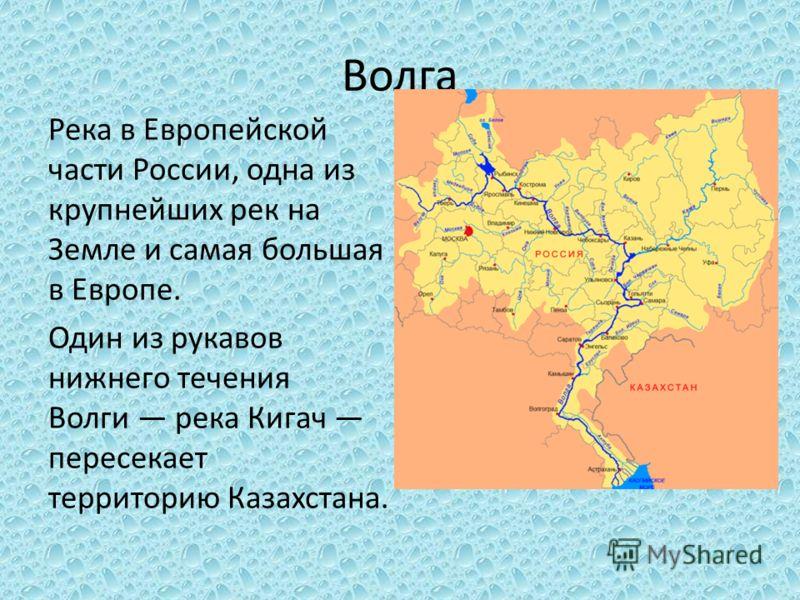 Волга Река в Европейской части России, одна из крупнейших рек на Земле и самая большая в Европе. Один из рукавов нижнего течения Волги река Кигач пересекает территорию Казахстана.