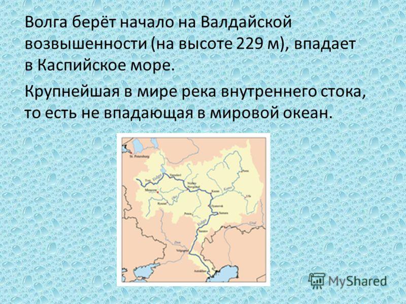 Волга берёт начало на Валдайской возвышенности (на высоте 229 м), впадает в Каспийское море. Крупнейшая в мире река внутреннего стока, то есть не впадающая в мировой океан.
