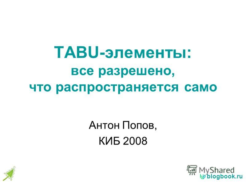 blogbook.ru TABU-элементы: все разрешено, что распространяется само Антон Попов, КИБ 2008