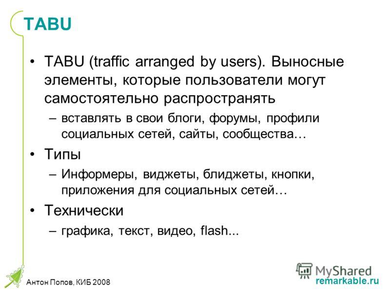 remarkable.ru Антон Попов, КИБ 2008 TABU TABU (traffic arranged by users). Выносные элементы, которые пользователи могут самостоятельно распространять –вставлять в свои блоги, форумы, профили социальных сетей, сайты, сообщества… Типы –Информеры, видж