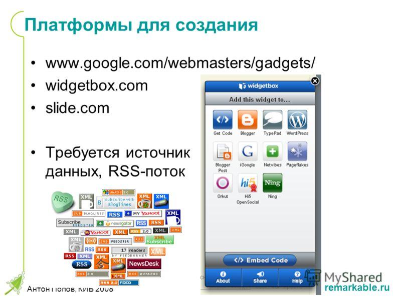 remarkable.ru Антон Попов, КИБ 2008 Платформы для создания www.google.com/webmasters/gadgets/ widgetbox.com slide.com Требуется источник данных, RSS-поток
