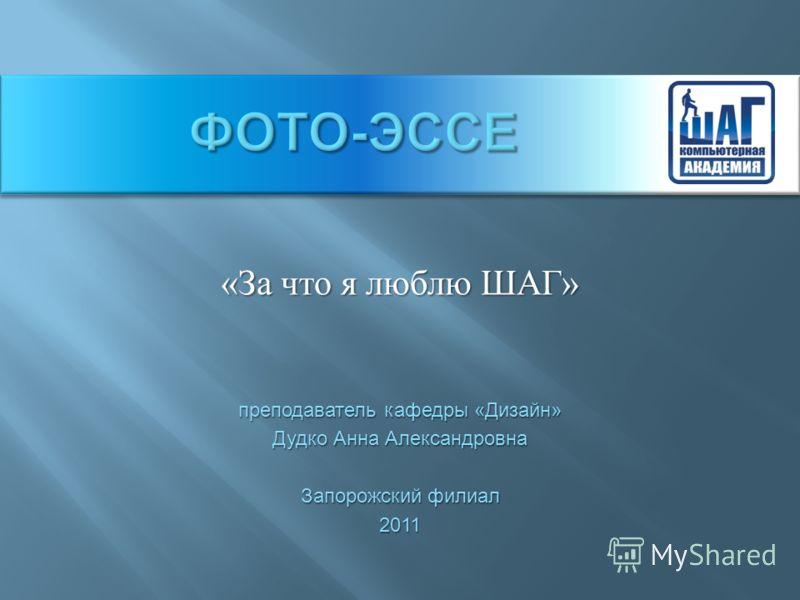 « За что я люблю ШАГ » преподаватель кафедры «Дизайн» Дудко Анна Александровна Запорожский филиал 2011