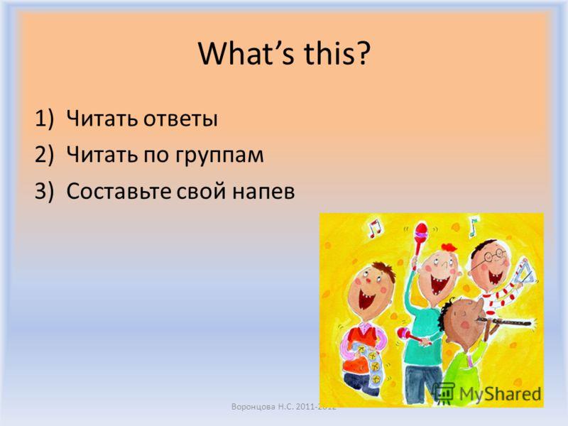 Whats this? 1)Читать ответы 2)Читать по группам 3)Составьте свой напев Воронцова Н.С. 2011-2012