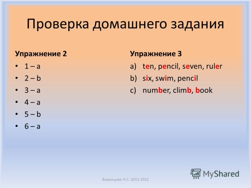 Проверка домашнего задания Упражнение 2 1 – a 2 – b 3 – a 4 – a 5 – b 6 – a Упражнение 3 a)ten, pencil, seven, ruler b)six, swim, pencil c)number, climb, book Воронцова Н.С. 2011-2012